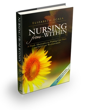 Nursing From Within, a Fresh Alternative to Putting Out Fires and Self Care Work Arounds by Elizabeth Scala, MSN, MBA, RN